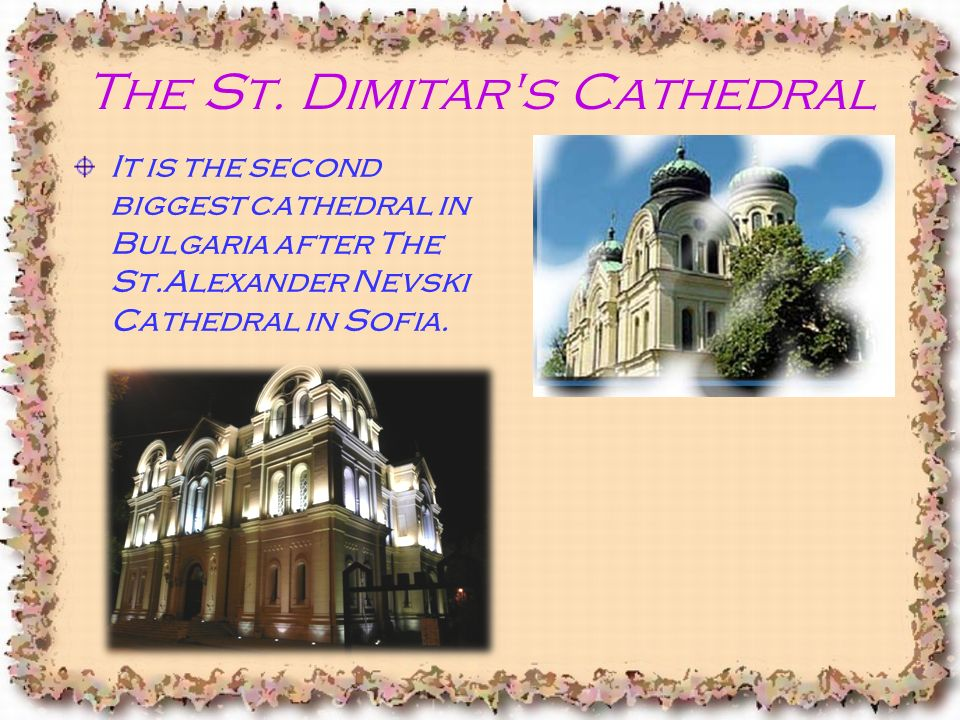 The St. Dimitar's Cathedral It is the second biggest cathedral in Bulgaria after The St.Alexander Nevski Cathedral in Sofia.