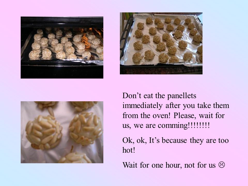 Dont eat the panellets immediately after you take them from the oven.