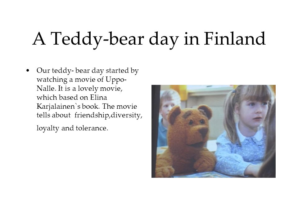 A Teddy-bear day in Finland Our teddy- bear day started by watching a movie of Uppo- Nalle. It is a lovely movie, which based on Elina Karjalainen`s b