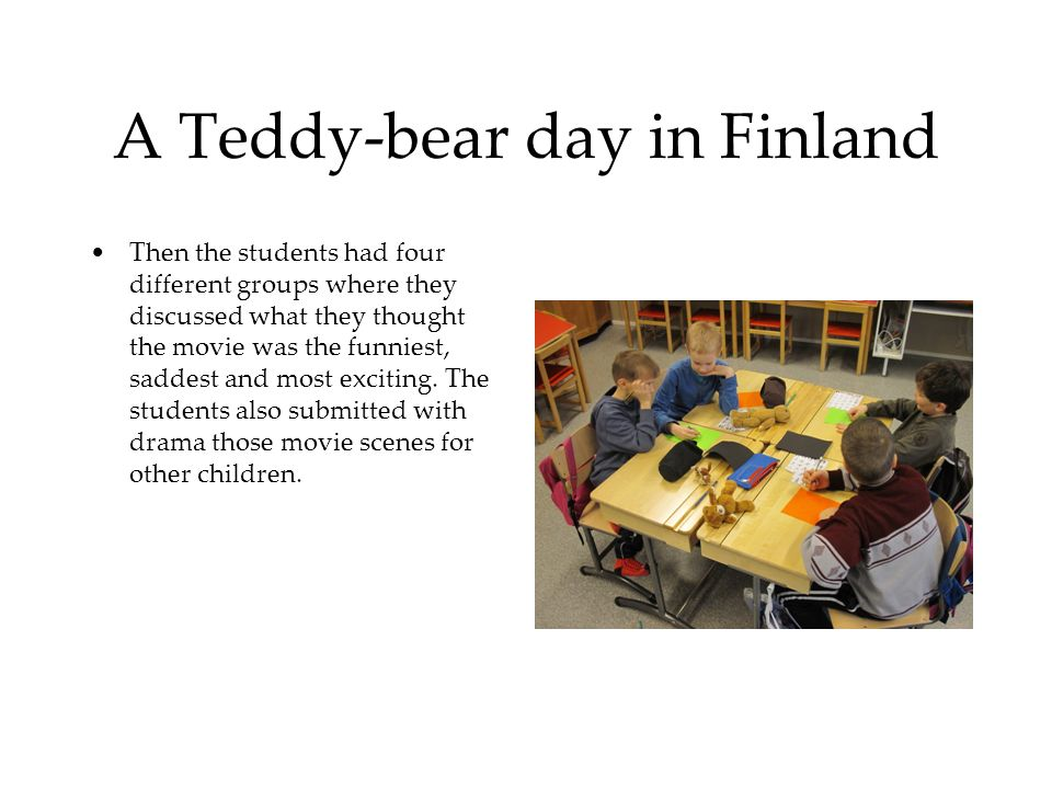 A Teddy-bear day in Finland Then the students had four different groups where they discussed what they thought the movie was the funniest, saddest and