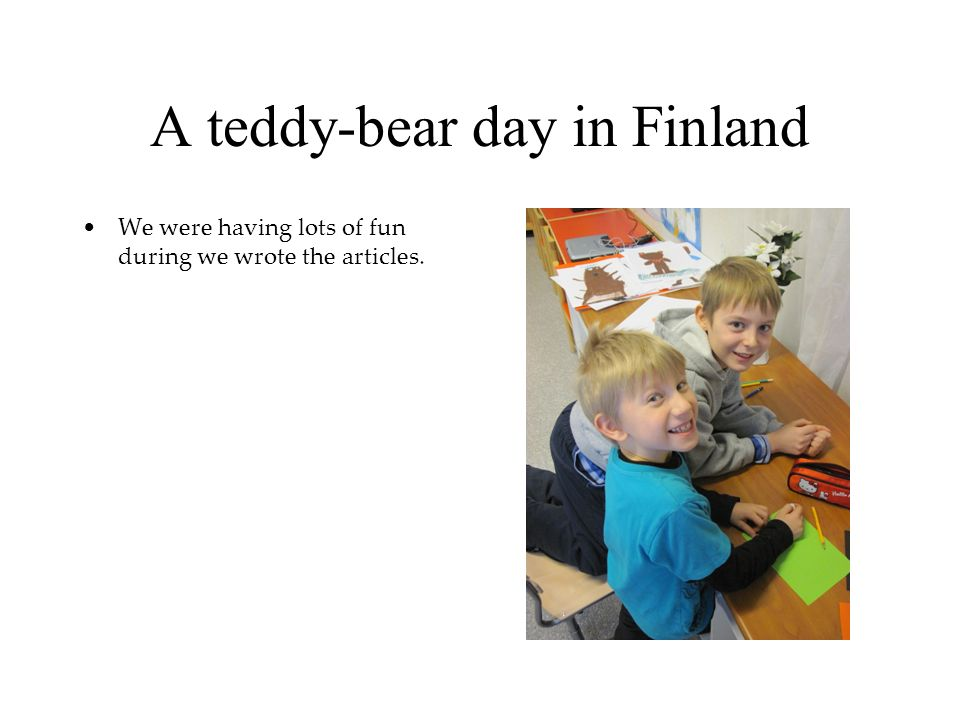 A teddy-bear day in Finland We were having lots of fun during we wrote the articles.