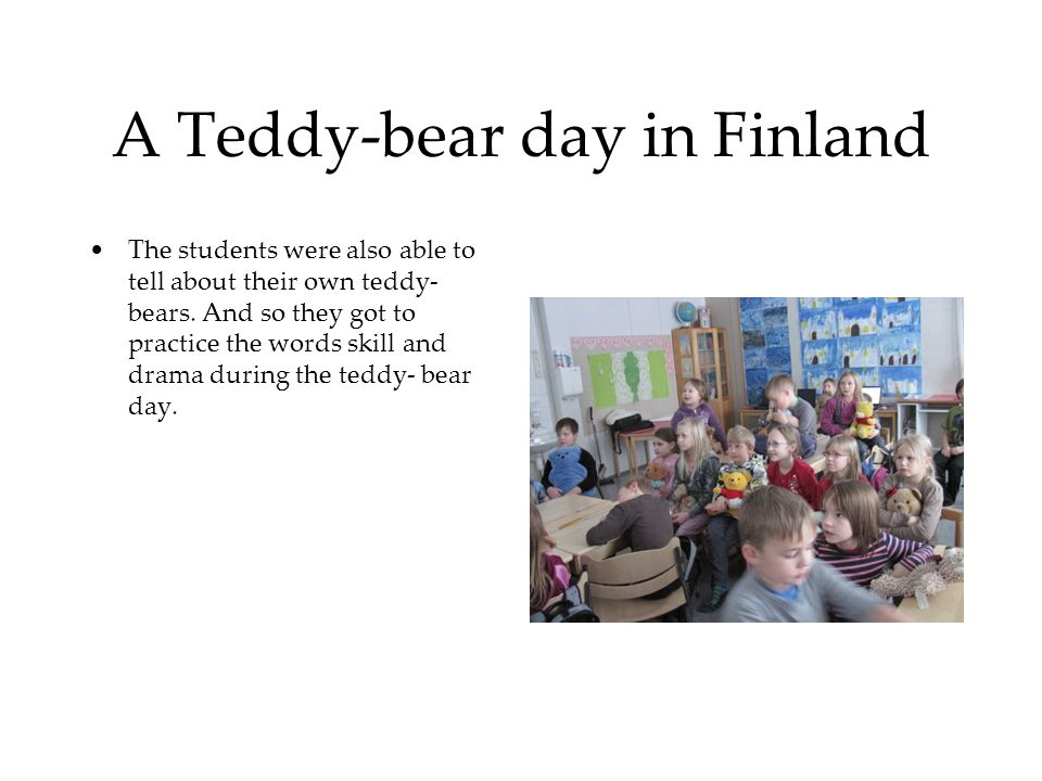 A Teddy-bear day in Finland The students were also able to tell about their own teddy- bears. And so they got to practice the words skill and drama du