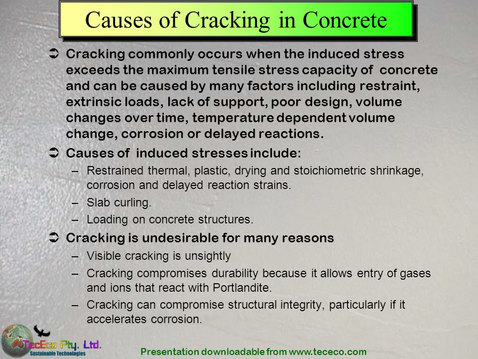 Presentation downloadable from www.tececo.com Causes of Cracking in Concrete Cracking commonly occurs when the induced stress exceeds the maximum tens