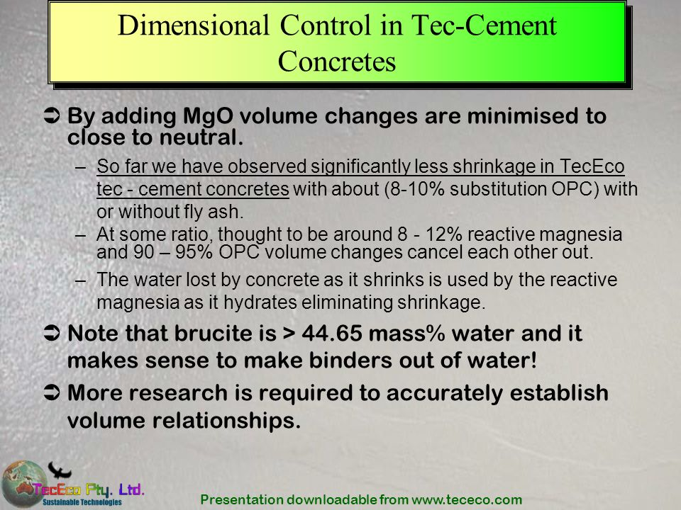 Presentation downloadable from www.tececo.com Dimensional Control in Tec-Cement Concretes By adding MgO volume changes are minimised to close to neutr