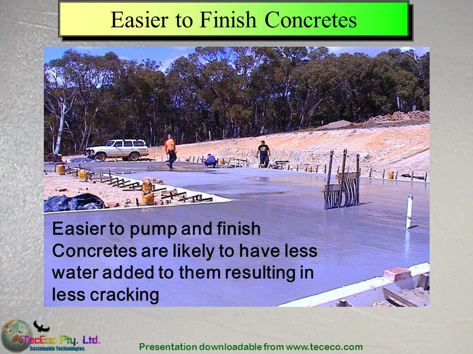 Presentation downloadable from www.tececo.com Easier to Finish Concretes Easier to pump and finish Concretes are likely to have less water added to th
