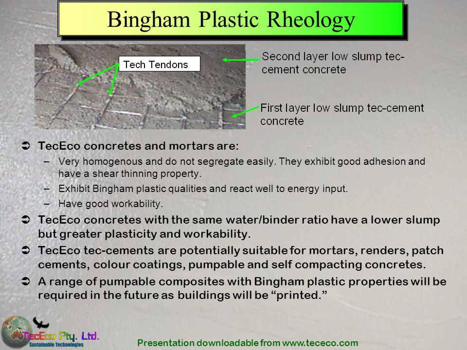 Presentation downloadable from www.tececo.com Bingham Plastic Rheology TecEco concretes and mortars are: –Very homogenous and do not segregate easily.