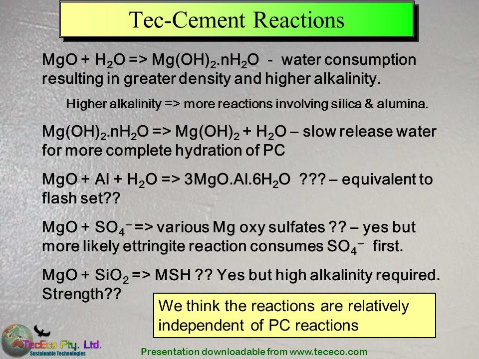 Presentation downloadable from www.tececo.com Tec-Cement Reactions MgO + H 2 O => Mg(OH) 2.nH 2 O - water consumption resulting in greater density and