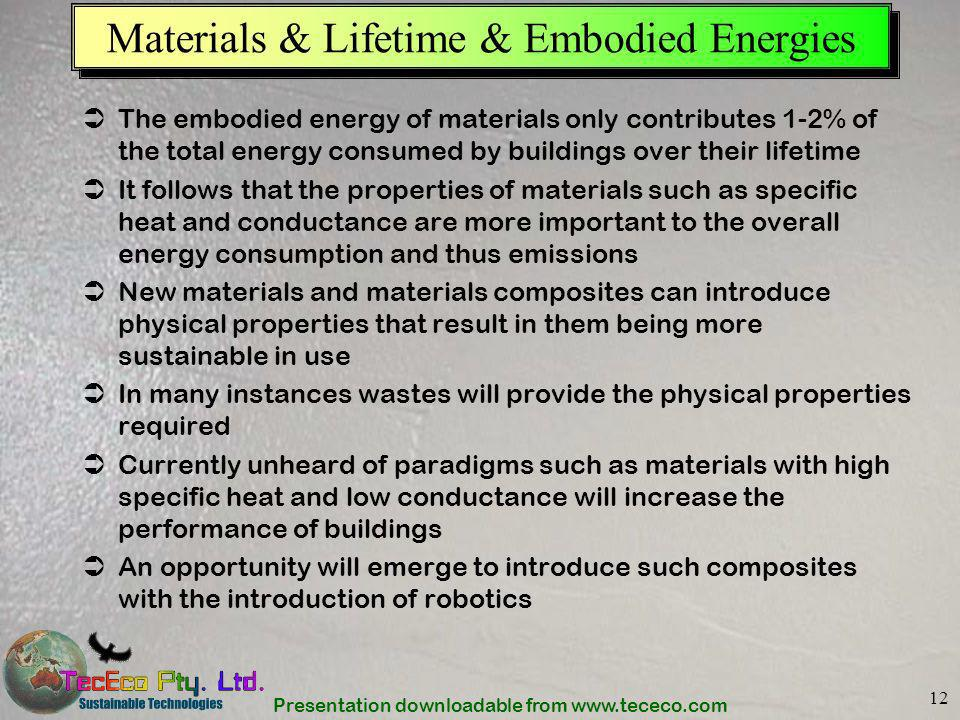 Presentation downloadable from www.tececo.com 12 Materials & Lifetime & Embodied Energies The embodied energy of materials only contributes 1-2% of th