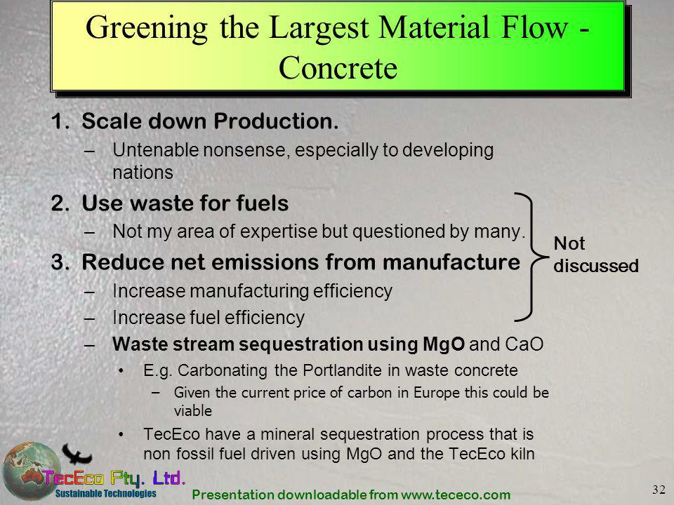 Presentation downloadable from www.tececo.com 32 Greening the Largest Material Flow - Concrete 1.Scale down Production. –Untenable nonsense, especiall