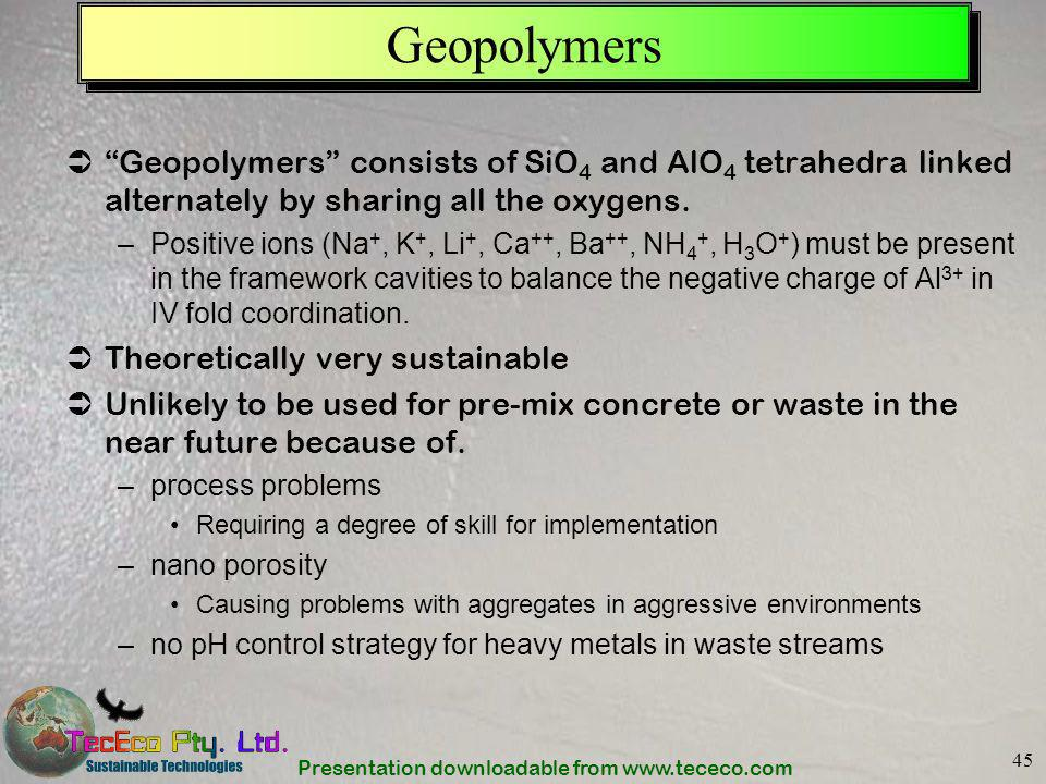 Presentation downloadable from www.tececo.com 45 Geopolymers Geopolymers consists of SiO 4 and AlO 4 tetrahedra linked alternately by sharing all the