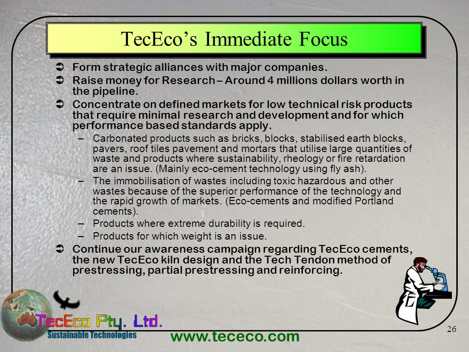 www.tececo.com 26 TecEcos Immediate Focus Form strategic alliances with major companies. Raise money for Research – Around 4 millions dollars worth in