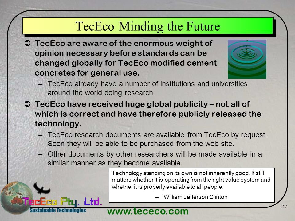 www.tececo.com 27 TecEco Minding the Future TecEco are aware of the enormous weight of opinion necessary before standards can be changed globally for