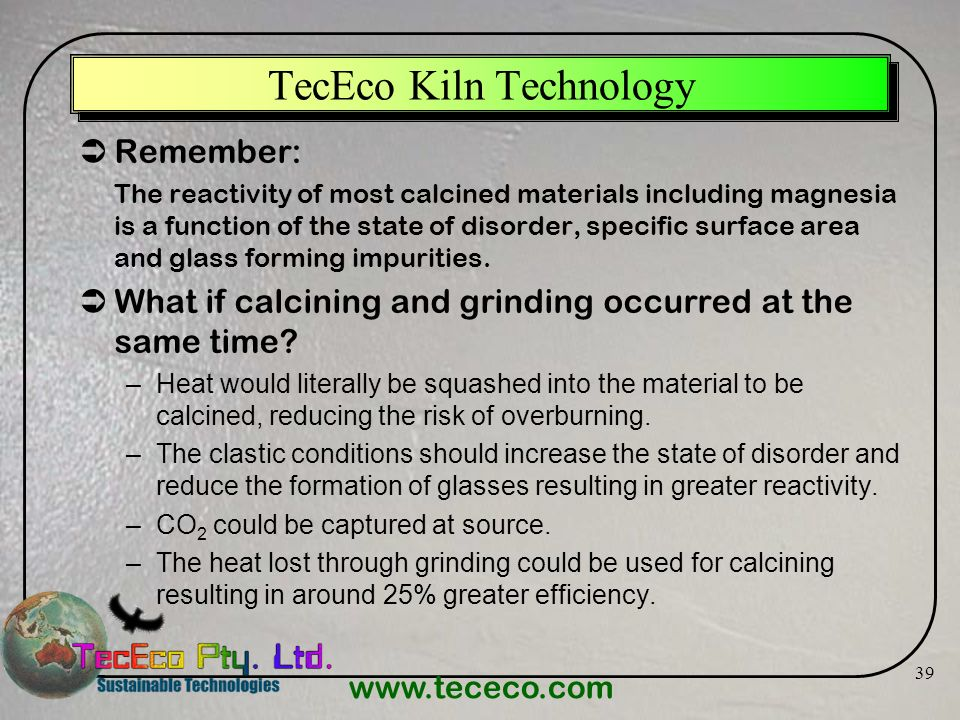 www.tececo.com 39 TecEco Kiln Technology Remember: The reactivity of most calcined materials including magnesia is a function of the state of disorder