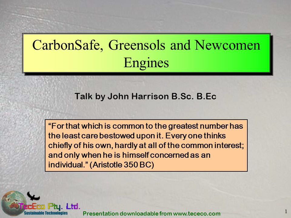 Presentation downloadable from www.tececo.com 1 CarbonSafe, Greensols and Newcomen Engines Talk by John Harrison B.Sc. B.Ec For that which is common t