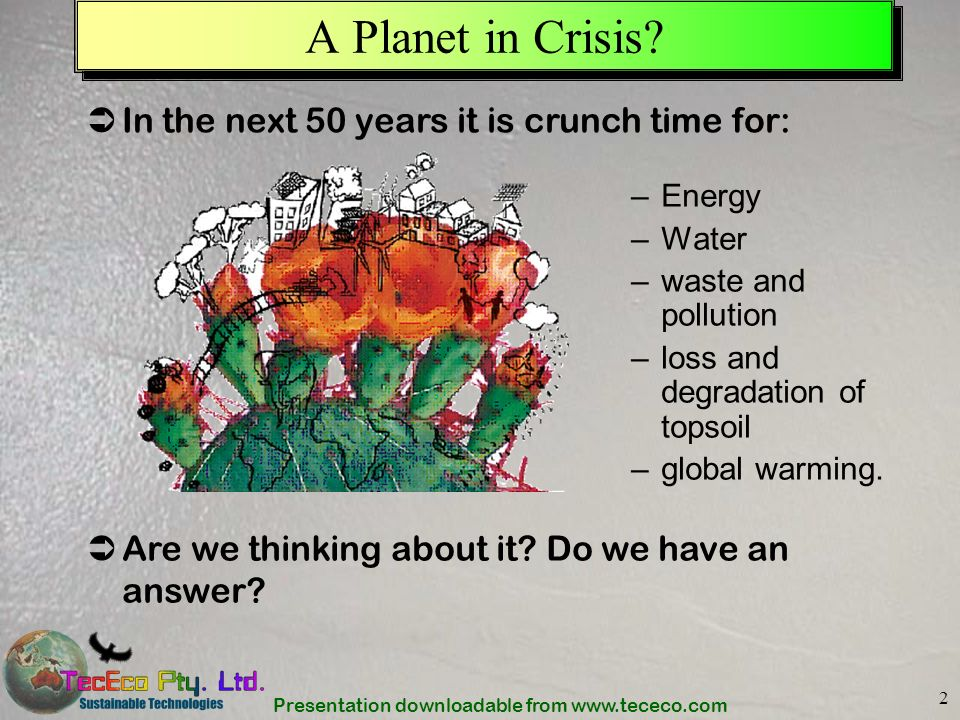 Presentation downloadable from www.tececo.com 2 A Planet in Crisis? –Energy –Water –waste and pollution –loss and degradation of topsoil –global warmi