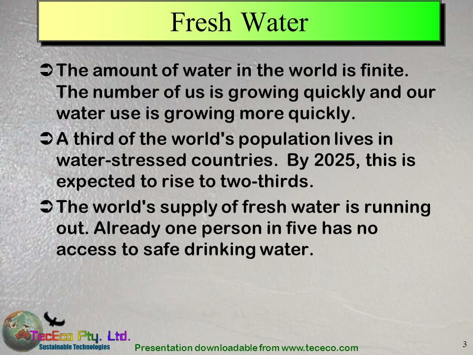Presentation downloadable from www.tececo.com 3 Fresh Water The amount of water in the world is finite. The number of us is growing quickly and our wa