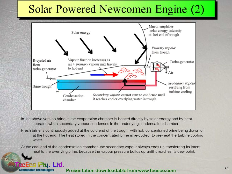 Presentation downloadable from www.tececo.com 31 Solar Powered Newcomen Engine (2) In the above version brine in the evaporation chamber is heated dir