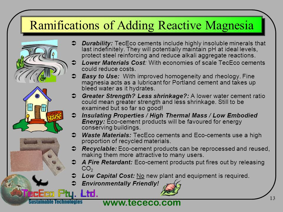 www.tececo.com 13 Ramifications of Adding Reactive Magnesia Durability: TecEco cements include highly insoluble minerals that last indefinitely. They