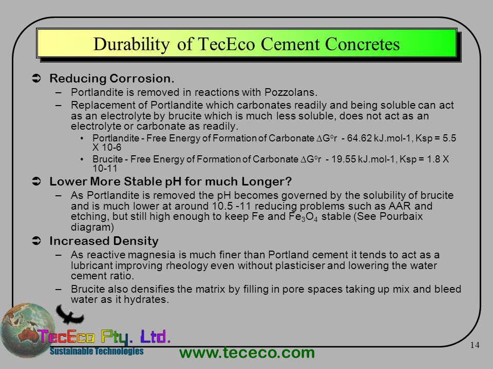 www.tececo.com 14 Durability of TecEco Cement Concretes Reducing Corrosion. –Portlandite is removed in reactions with Pozzolans. –Replacement of Portl