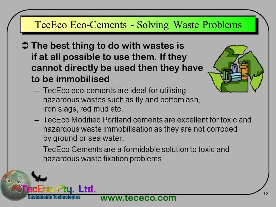 www.tececo.com 18 TecEco Eco-Cements - Solving Waste Problems The best thing to do with wastes is if at all possible to use them. If they cannot direc