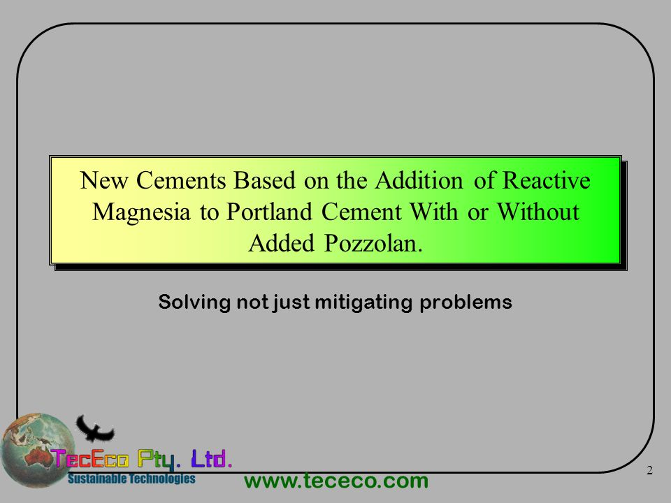 www.tececo.com 2 New Cements Based on the Addition of Reactive Magnesia to Portland Cement With or Without Added Pozzolan. Solving not just mitigating