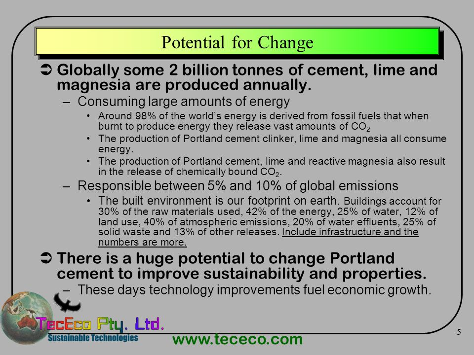 www.tececo.com 5 Potential for Change Globally some 2 billion tonnes of cement, lime and magnesia are produced annually. –Consuming large amounts of e