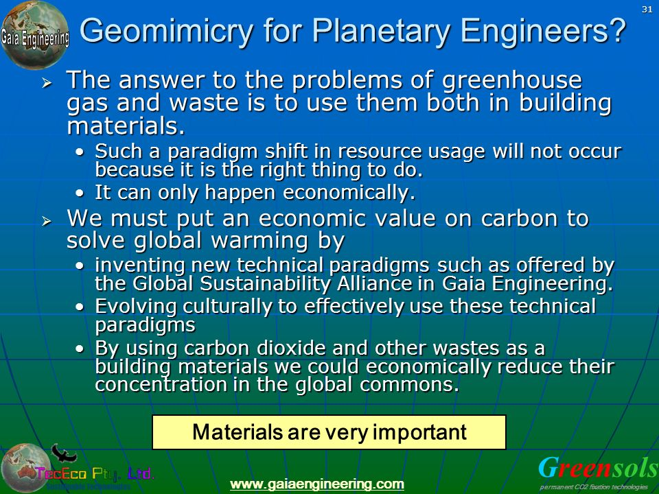 Greensols permanent CO2 fixation technologies www.gaiaengineering.com 31 Geomimicry for Planetary Engineers? The answer to the problems of greenhouse