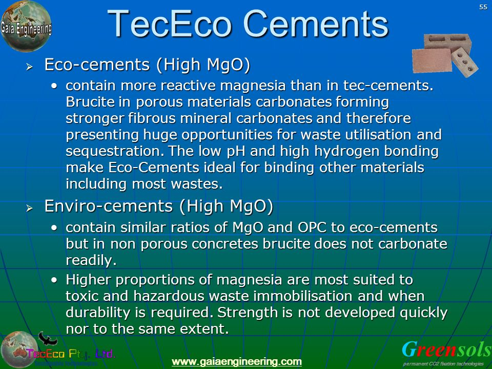 Greensols permanent CO2 fixation technologies www.gaiaengineering.com 55 TecEco Cements Eco-cements (High MgO) Eco-cements (High MgO) contain more rea