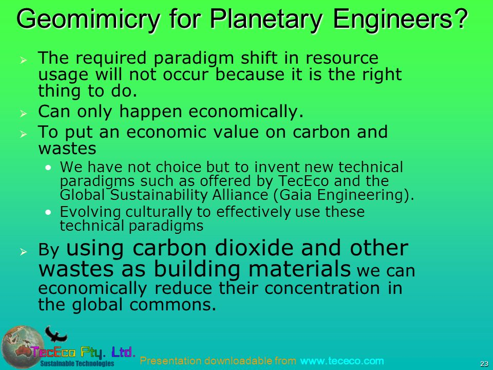 Presentation downloadable from www.tececo.com 23 Geomimicry for Planetary Engineers.