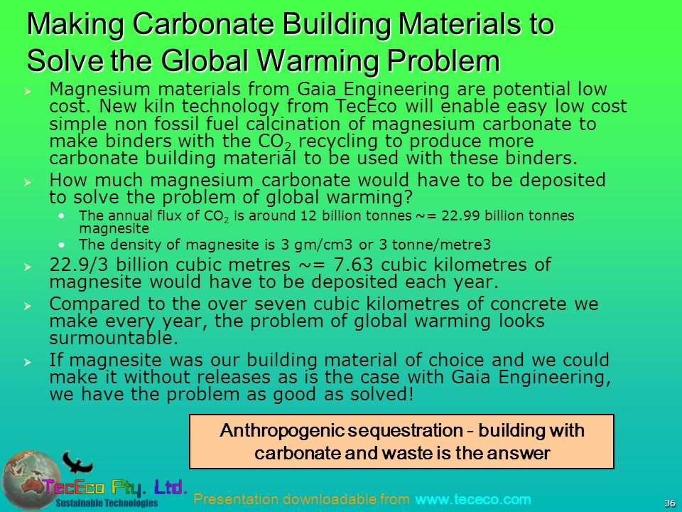 Presentation downloadable from www.tececo.com 36 Making Carbonate Building Materials to Solve the Global Warming Problem Magnesium materials from Gaia Engineering are potential low cost.