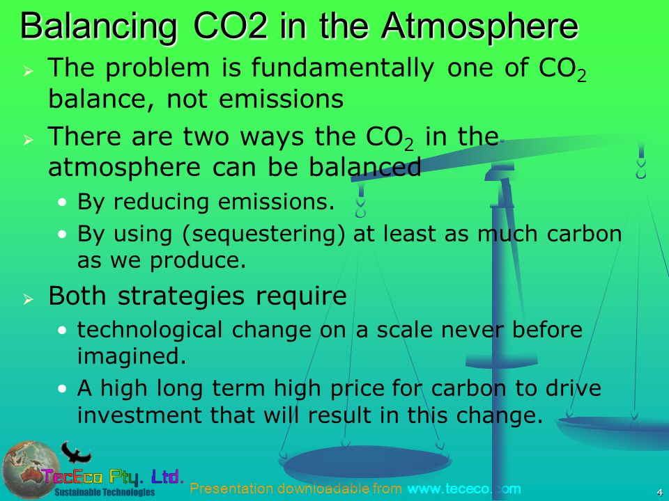 Presentation downloadable from www.tececo.com 4 Balancing CO2 in the Atmosphere The problem is fundamentally one of CO 2 balance, not emissions There are two ways the CO 2 in the atmosphere can be balanced By reducing emissions.