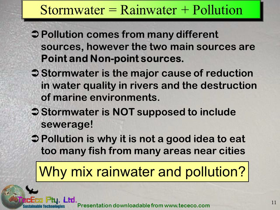 Presentation downloadable from www.tececo.com 11 Stormwater = Rainwater + Pollution Pollution comes from many different sources, however the two main
