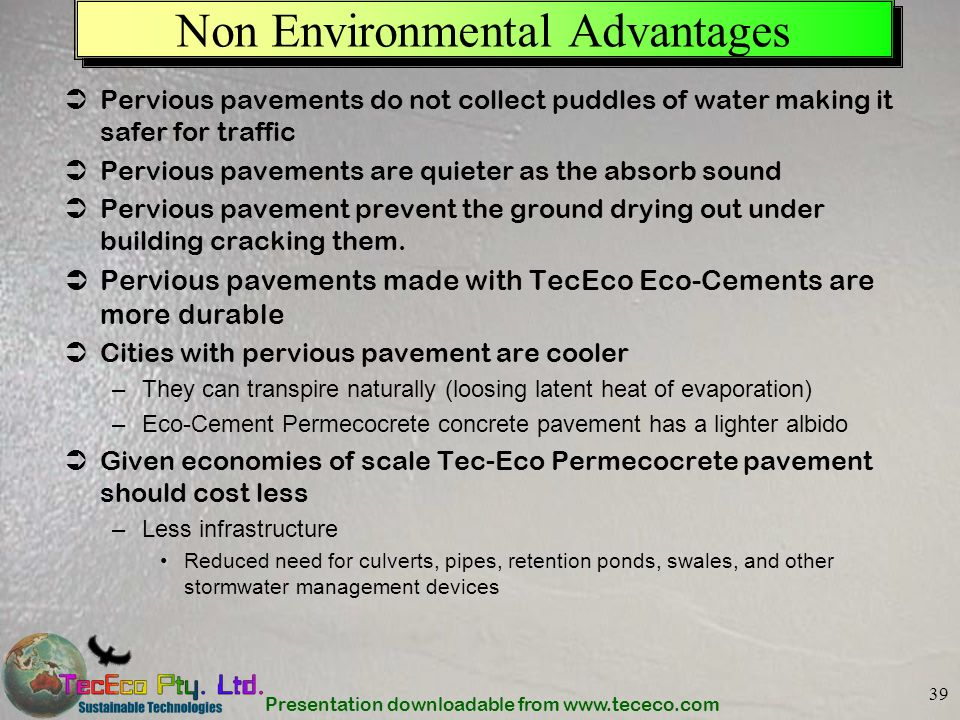 Presentation downloadable from www.tececo.com 39 Non Environmental Advantages Pervious pavements do not collect puddles of water making it safer for t