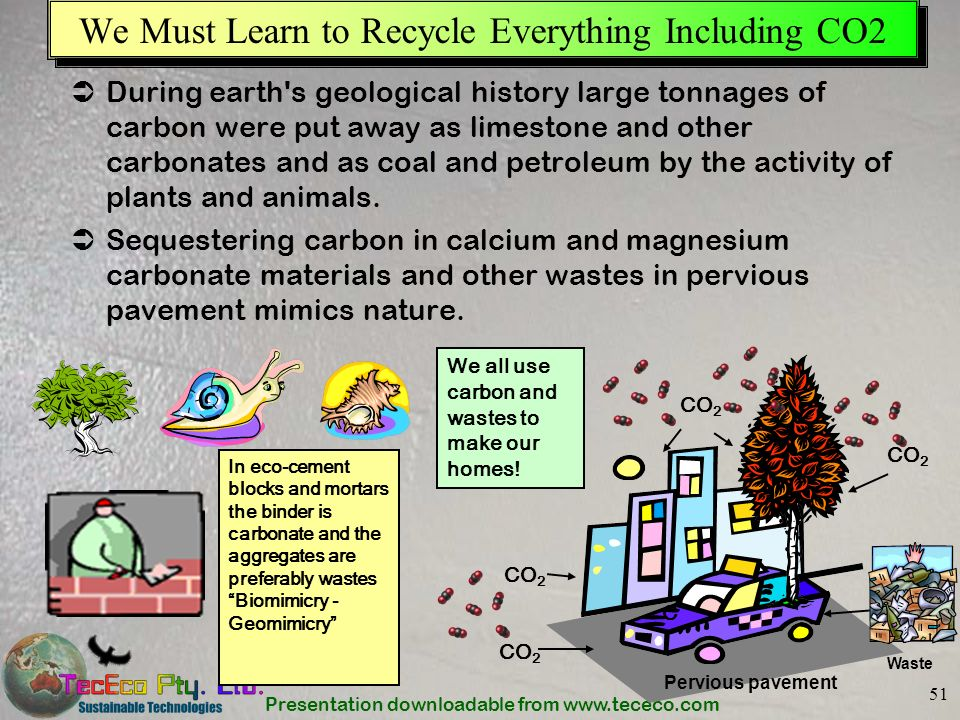 Presentation downloadable from www.tececo.com 51 We Must Learn to Recycle Everything Including CO2 During earth's geological history large tonnages of