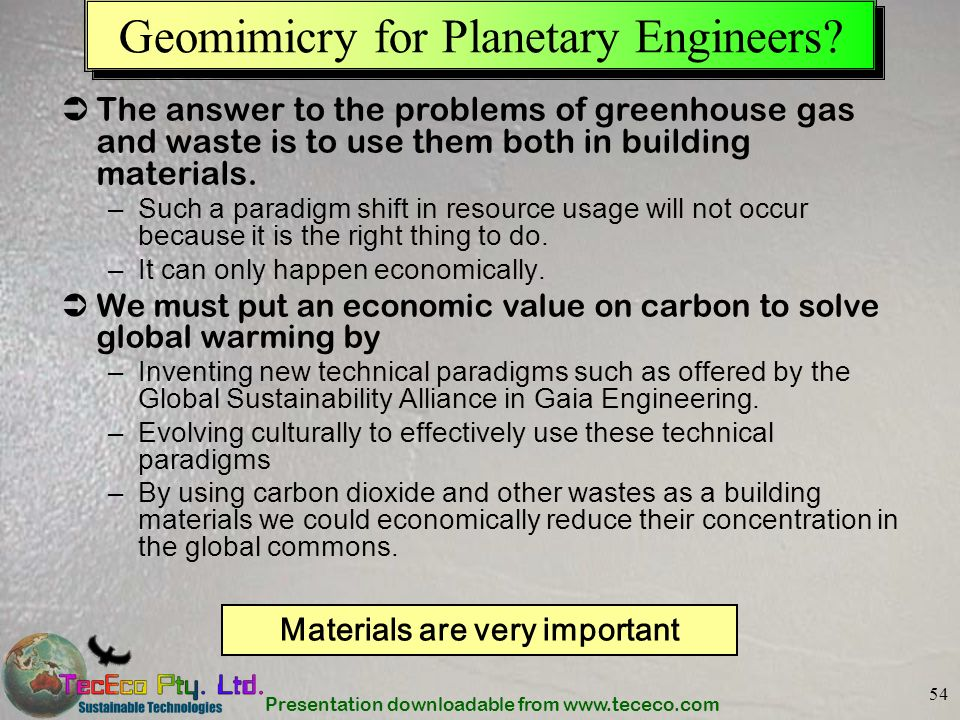 Presentation downloadable from www.tececo.com 54 Geomimicry for Planetary Engineers? The answer to the problems of greenhouse gas and waste is to use