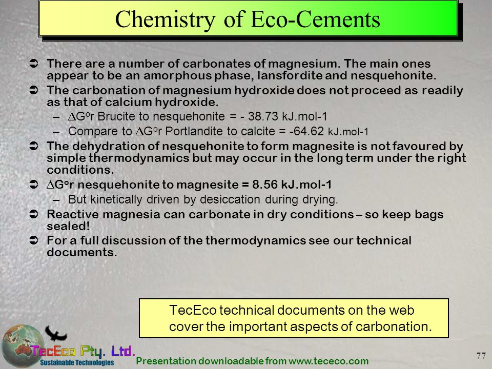 Presentation downloadable from www.tececo.com 77 Chemistry of Eco-Cements There are a number of carbonates of magnesium. The main ones appear to be an