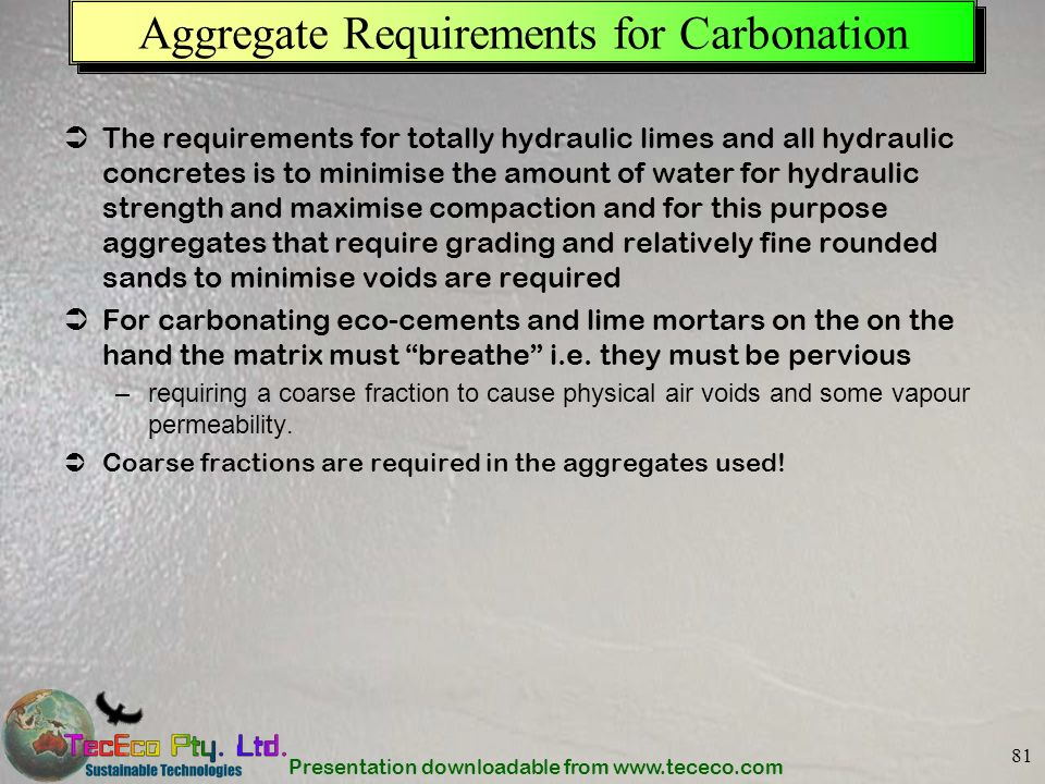 Presentation downloadable from www.tececo.com 81 Aggregate Requirements for Carbonation The requirements for totally hydraulic limes and all hydraulic