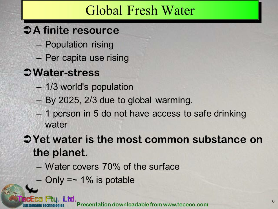 Presentation downloadable from www.tececo.com 9 Global Fresh Water A finite resource –Population rising –Per capita use rising Water-stress –1/3 world