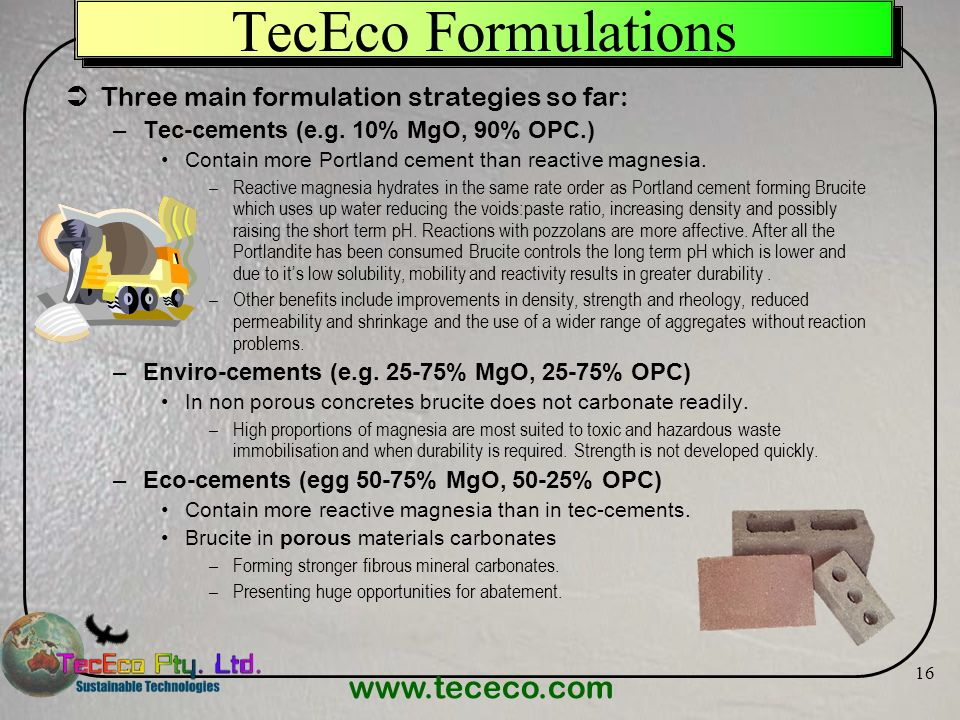 www.tececo.com 16 TecEco Formulations Three main formulation strategies so far: –Tec-cements (e.g. 10% MgO, 90% OPC.) Contain more Portland cement tha