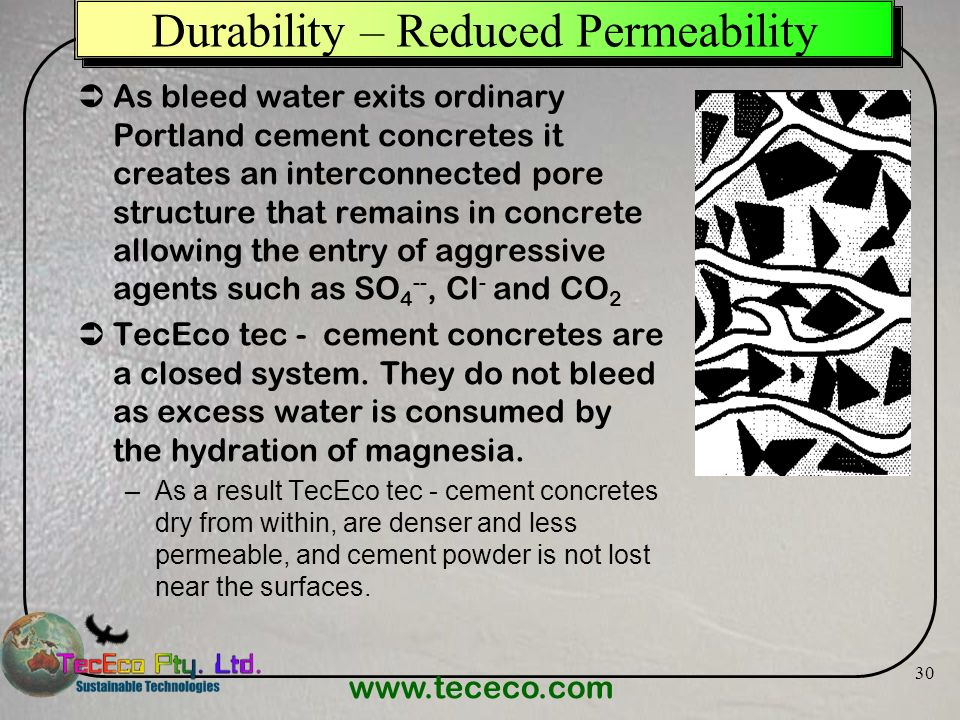www.tececo.com 30 Durability – Reduced Permeability As bleed water exits ordinary Portland cement concretes it creates an interconnected pore structur