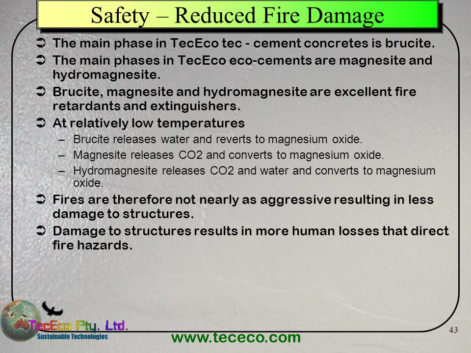 www.tececo.com 43 Safety – Reduced Fire Damage The main phase in TecEco tec - cement concretes is brucite. The main phases in TecEco eco-cements are m
