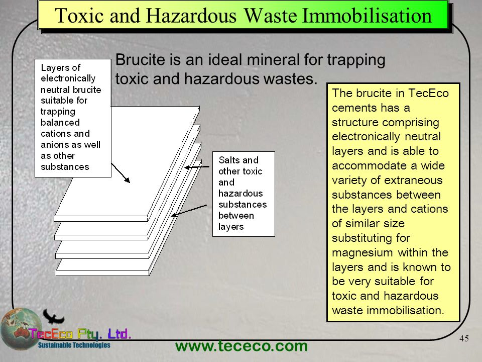 www.tececo.com 45 Toxic and Hazardous Waste Immobilisation The brucite in TecEco cements has a structure comprising electronically neutral layers and