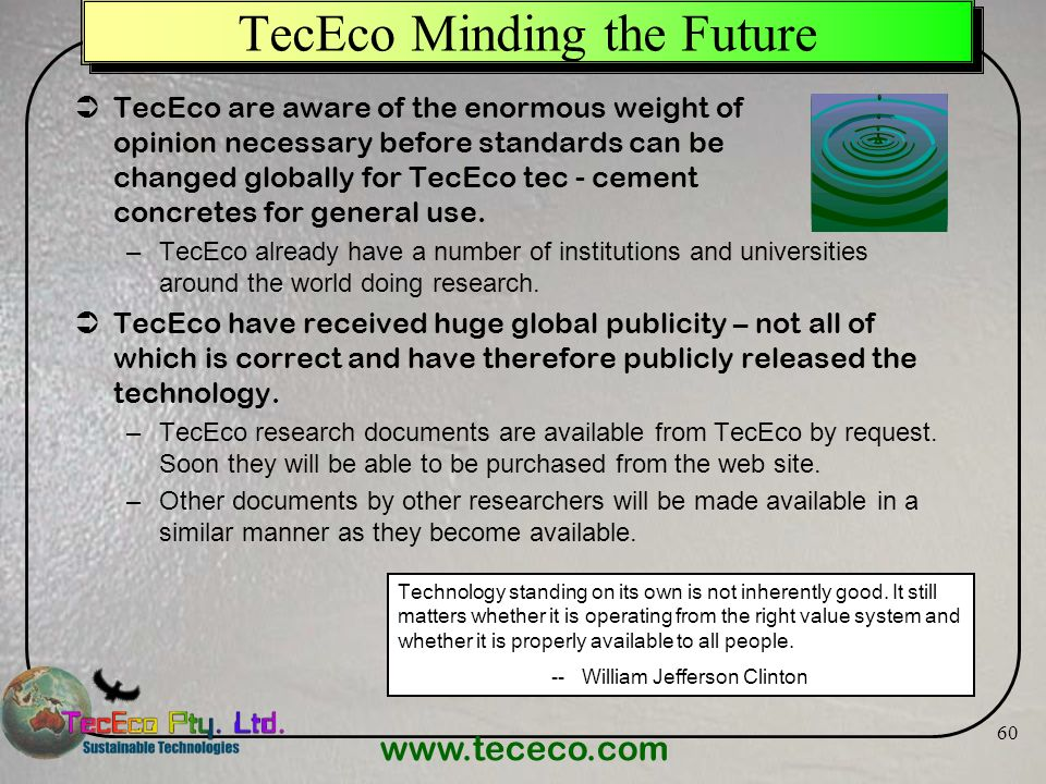 www.tececo.com 60 TecEco Minding the Future TecEco are aware of the enormous weight of opinion necessary before standards can be changed globally for