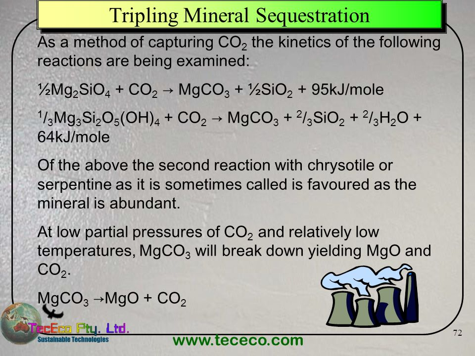 www.tececo.com 72 Tripling Mineral Sequestration As a method of capturing CO 2 the kinetics of the following reactions are being examined: ½Mg 2 SiO 4