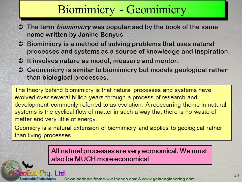 Downloadable from www.tececo.com & www.gaiaengineering.com 23 Biomimicry - Geomimicry All natural processes are very economical. We must also be MUCH