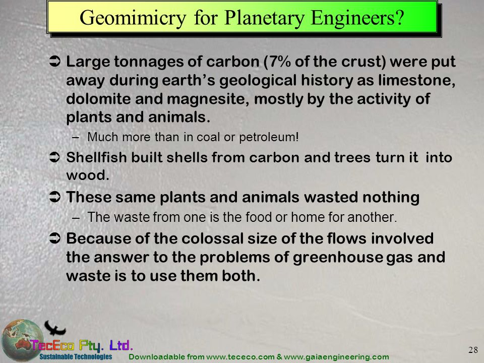 Downloadable from www.tececo.com & www.gaiaengineering.com 28 Geomimicry for Planetary Engineers? Large tonnages of carbon (7% of the crust) were put