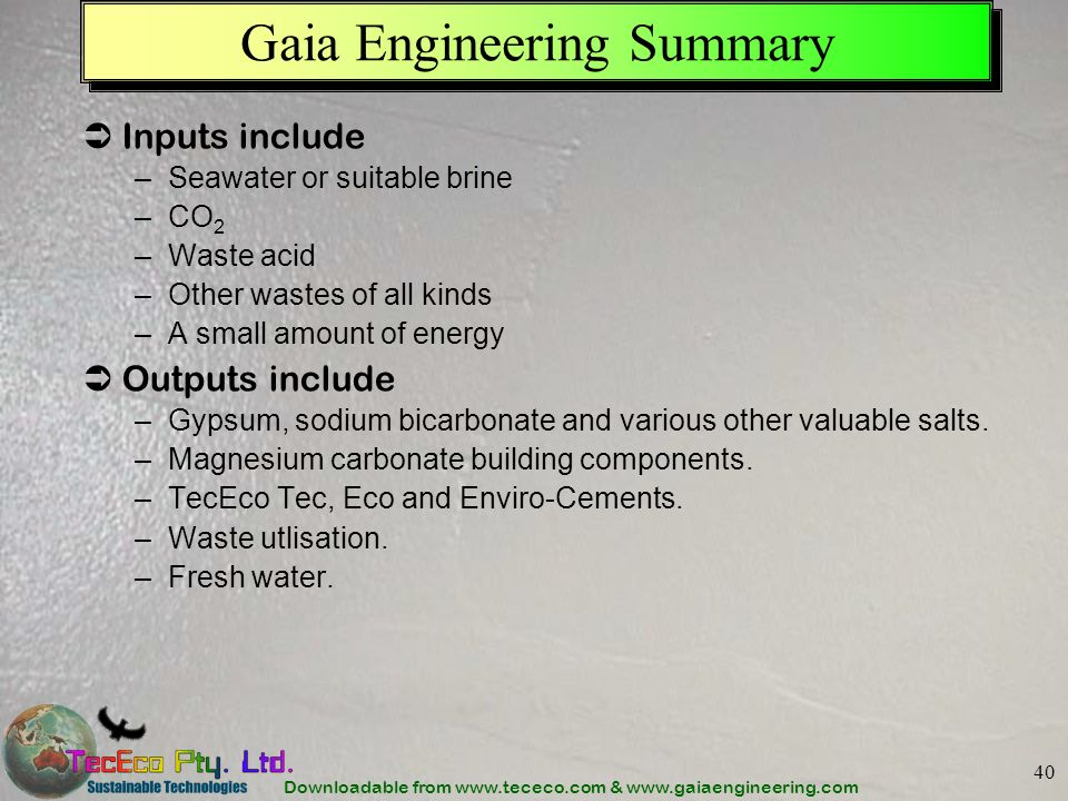Downloadable from www.tececo.com & www.gaiaengineering.com 40 Gaia Engineering Summary Inputs include –Seawater or suitable brine –CO 2 –Waste acid –O