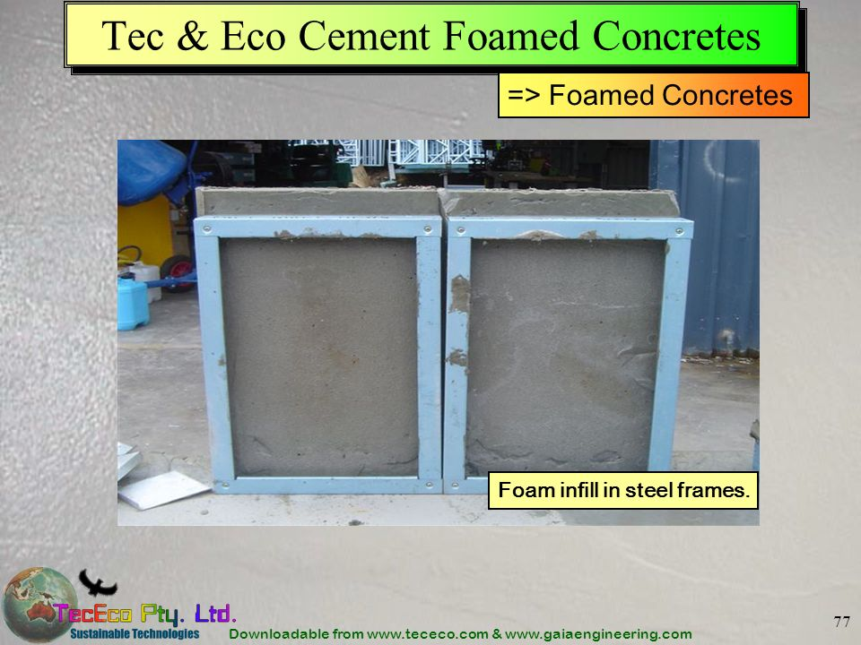 Downloadable from www.tececo.com & www.gaiaengineering.com 77 Foam infill in steel frames. Tec & Eco Cement Foamed Concretes => Foamed Concretes