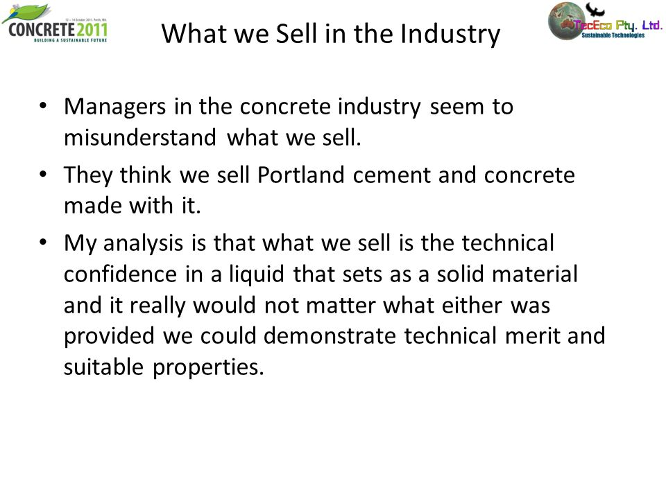 What we Sell in the Industry Managers in the concrete industry seem to misunderstand what we sell. They think we sell Portland cement and concrete mad
