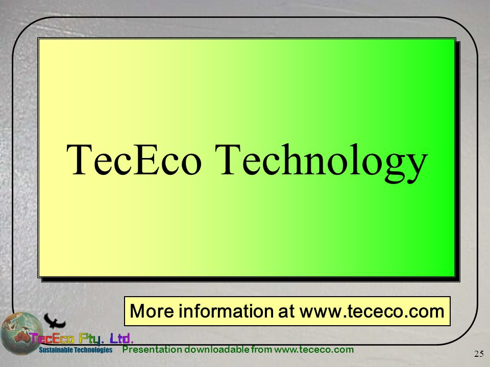Presentation downloadable from www.tececo.com 25 TecEco Technology More information at www.tececo.com